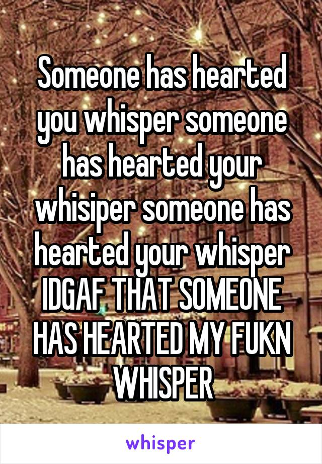 Someone has hearted you whisper someone has hearted your whisiper someone has hearted your whisper IDGAF THAT SOMEONE HAS HEARTED MY FUKN WHISPER