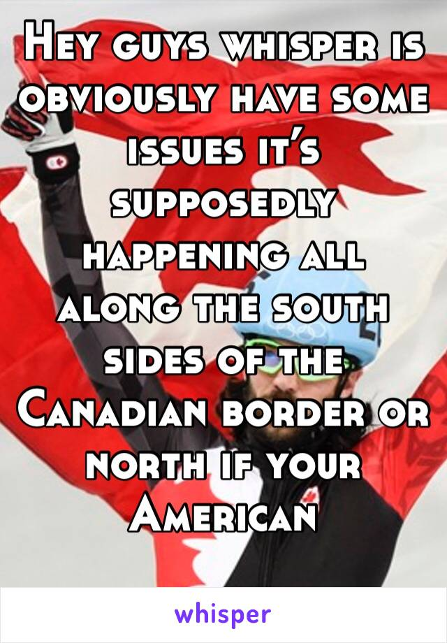 Hey guys whisper is obviously have some issues it's supposedly happening all along the south sides of the Canadian border or north if your American