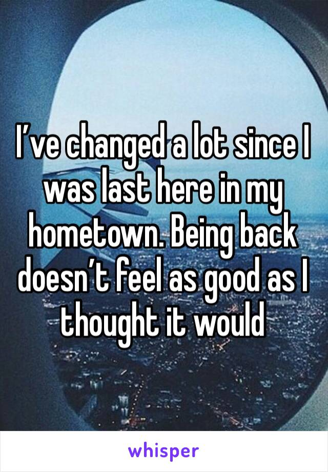 I've changed a lot since I was last here in my hometown. Being back doesn't feel as good as I thought it would