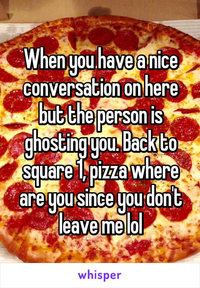 When you have a nice conversation on here but the person is ghosting you. Back to square 1, pizza where are you since you don't leave me lol