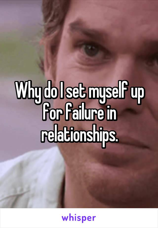 Why do I set myself up for failure in relationships.