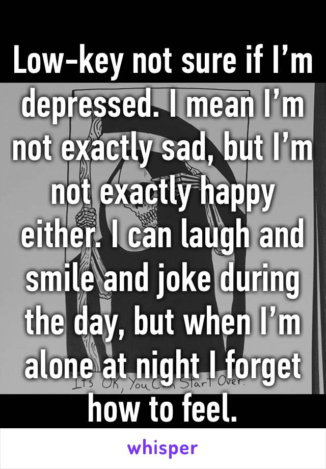 Low-key not sure if I'm depressed. I mean I'm not exactly sad, but I'm not exactly happy either. I can laugh and smile and joke during the day, but when I'm alone at night I forget how to feel.
