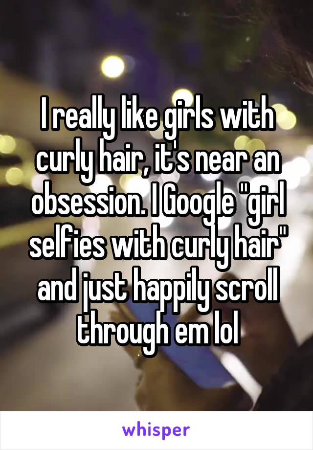 """I really like girls with curly hair, it's near an obsession. I Google """"girl selfies with curly hair"""" and just happily scroll through em lol"""