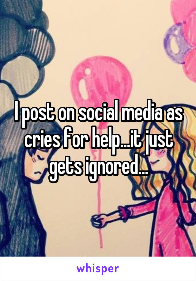 I post on social media as cries for help...it just gets ignored...