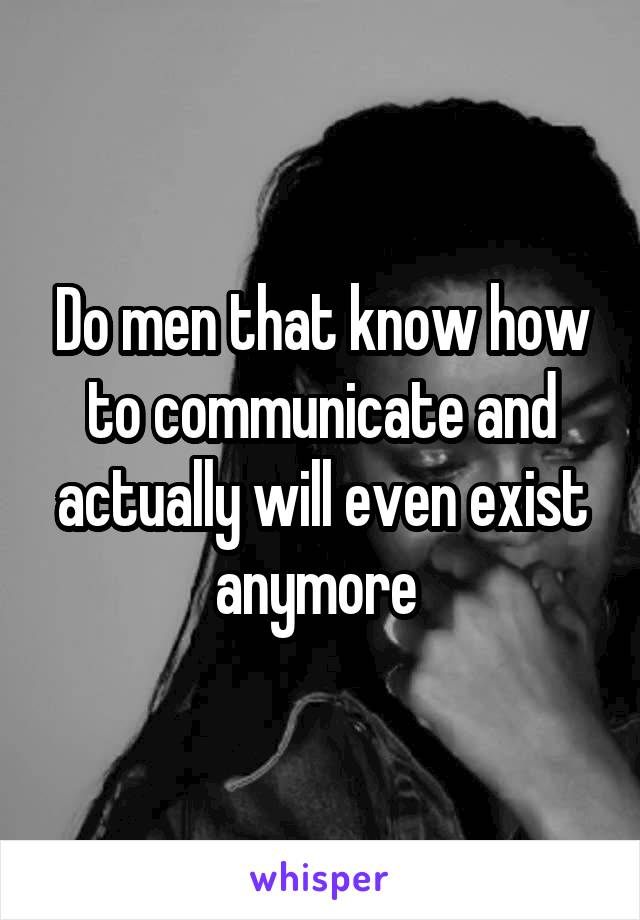 Do men that know how to communicate and actually will even exist anymore
