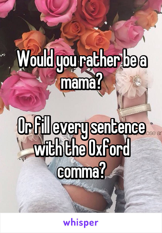 Would you rather be a mama?  Or fill every sentence with the Oxford comma?