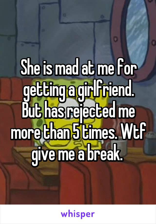 She is mad at me for getting a girlfriend. But has rejected me more than 5 times. Wtf give me a break.
