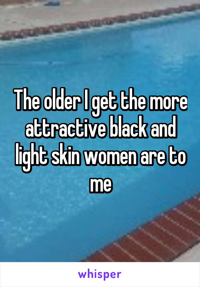The older I get the more attractive black and light skin women are to me