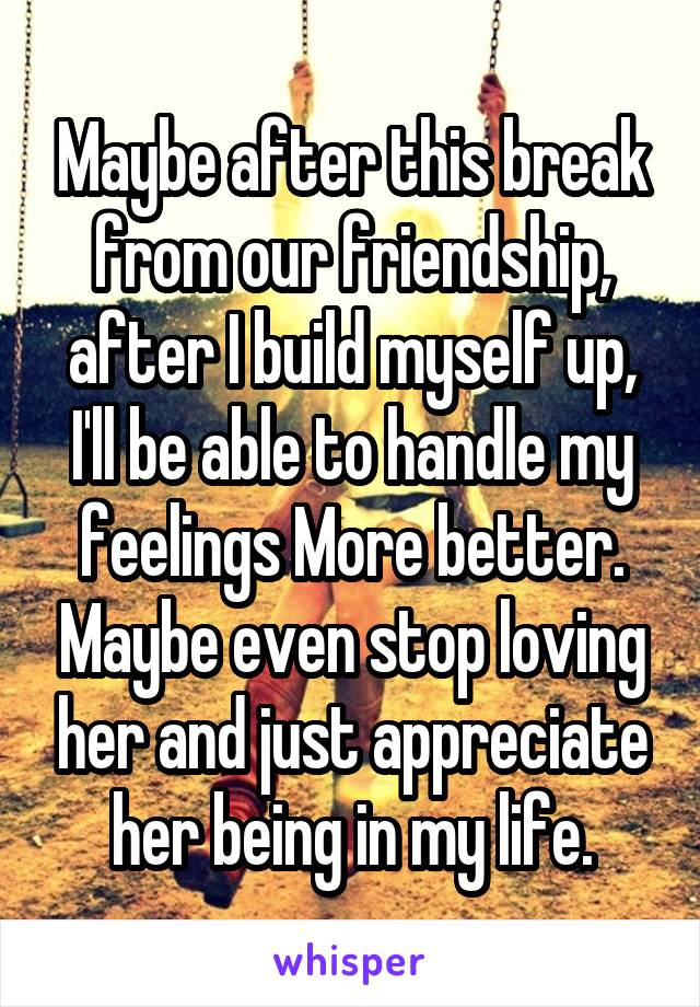 Maybe after this break from our friendship, after I build myself up, I'll be able to handle my feelings More better. Maybe even stop loving her and just appreciate her being in my life.