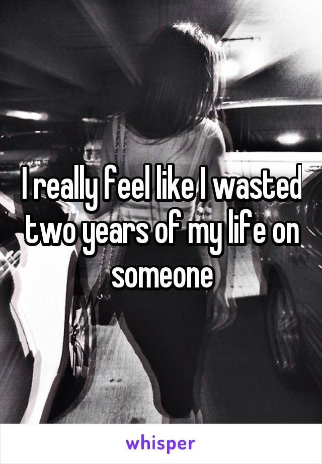I really feel like I wasted two years of my life on someone