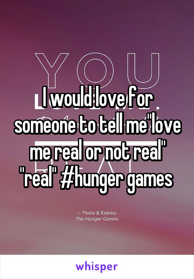 "I would love for someone to tell me""love me real or not real"" ""real"" #hunger games"