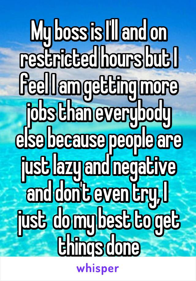 My boss is I'll and on restricted hours but I feel I am getting more jobs than everybody else because people are just lazy and negative and don't even try, I  just  do my best to get things done