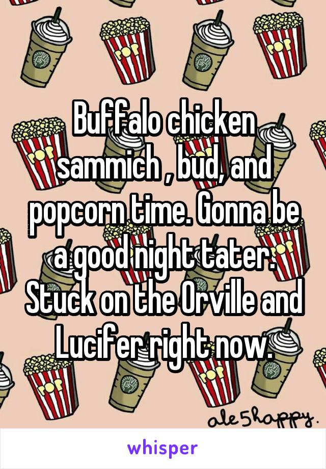 Buffalo chicken sammich , bud, and popcorn time. Gonna be a good night tater. Stuck on the Orville and Lucifer right now.