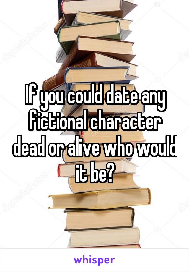 If you could date any fictional character dead or alive who would it be?