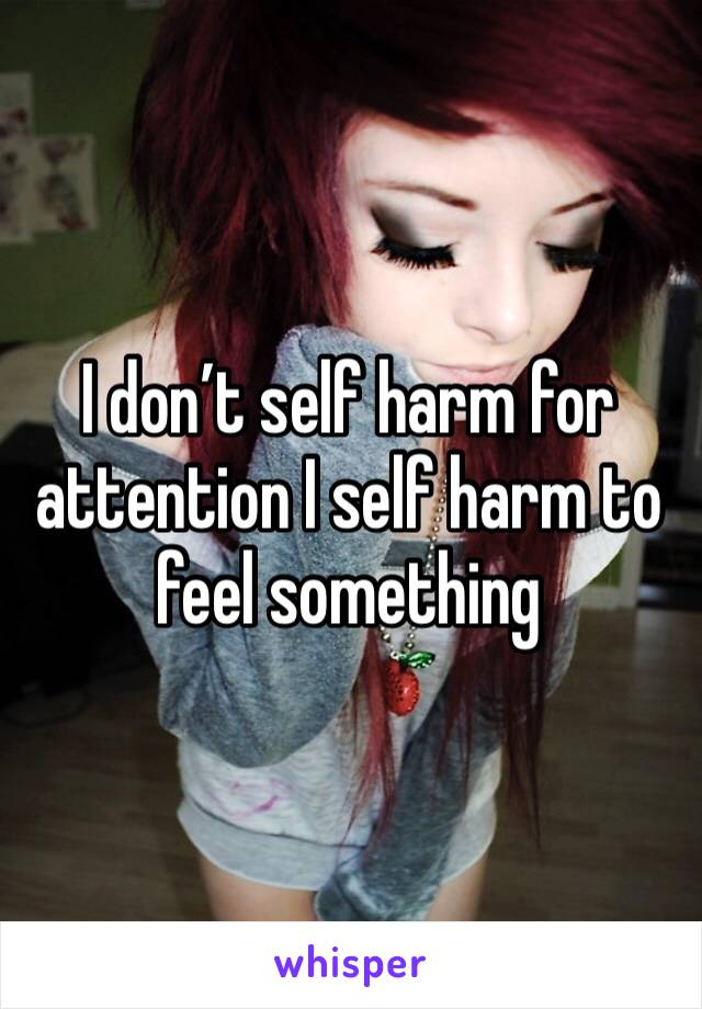 I don't self harm for attention I self harm to feel something