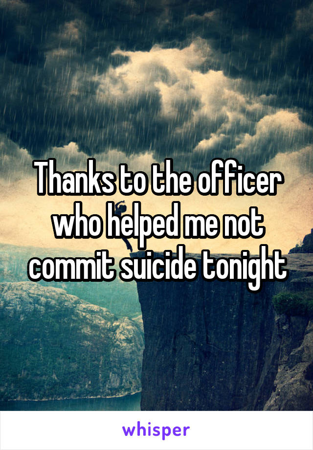 Thanks to the officer who helped me not commit suicide tonight
