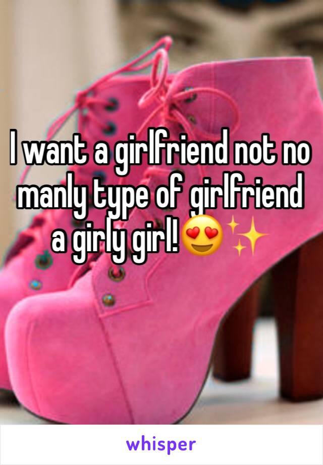 I want a girlfriend not no manly type of girlfriend a girly girl!😍✨