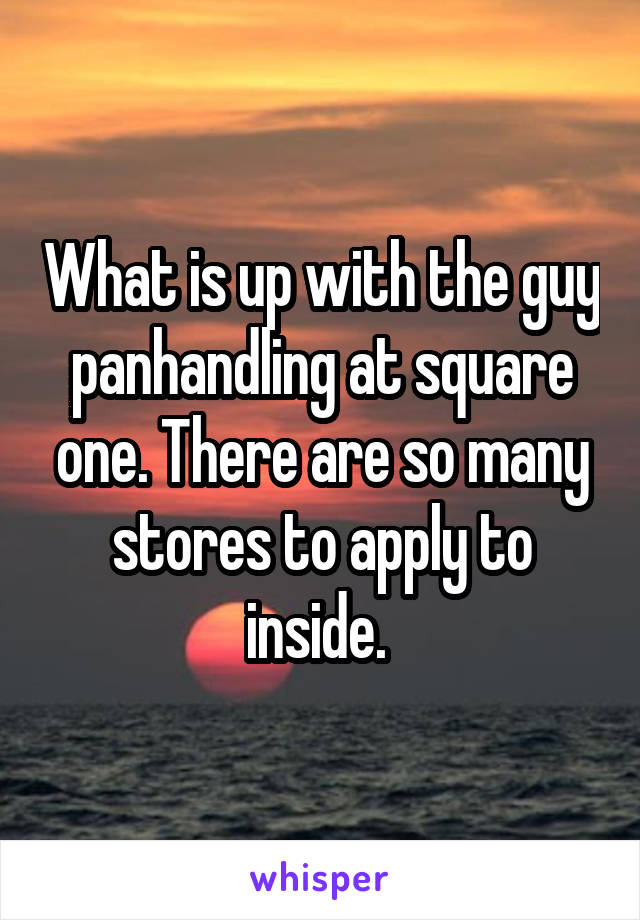 What is up with the guy panhandling at square one. There are so many stores to apply to inside.