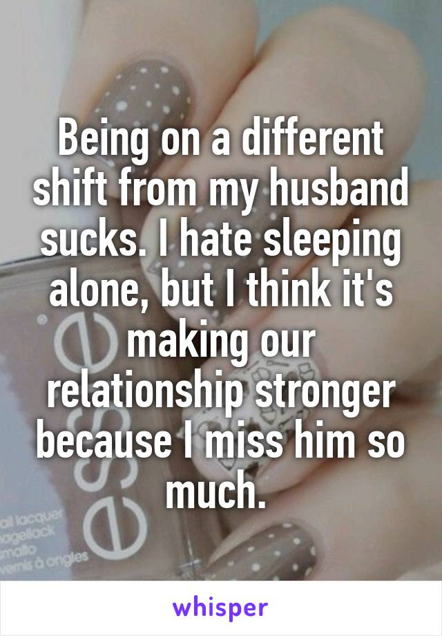 Being on a different shift from my husband sucks. I hate sleeping alone, but I think it's making our relationship stronger because I miss him so much.
