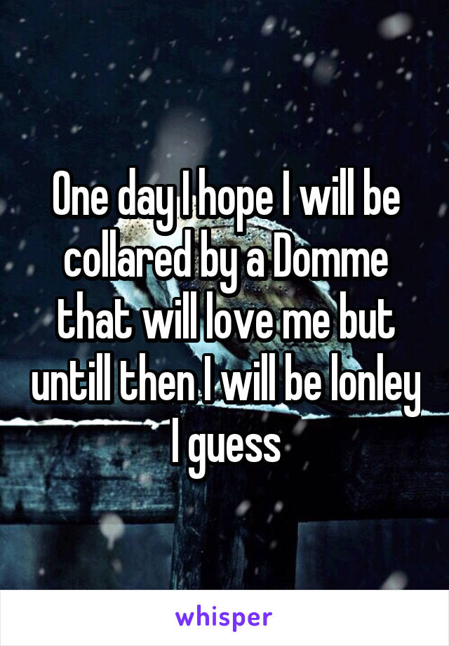 One day I hope I will be collared by a Domme that will love me but untill then I will be lonley I guess