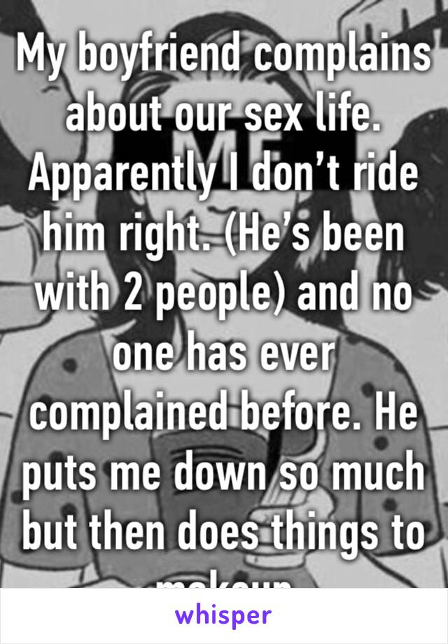 My boyfriend complains about our sex life. Apparently I don't ride him right. (He's been with 2 people) and no one has ever complained before. He puts me down so much but then does things to makeup