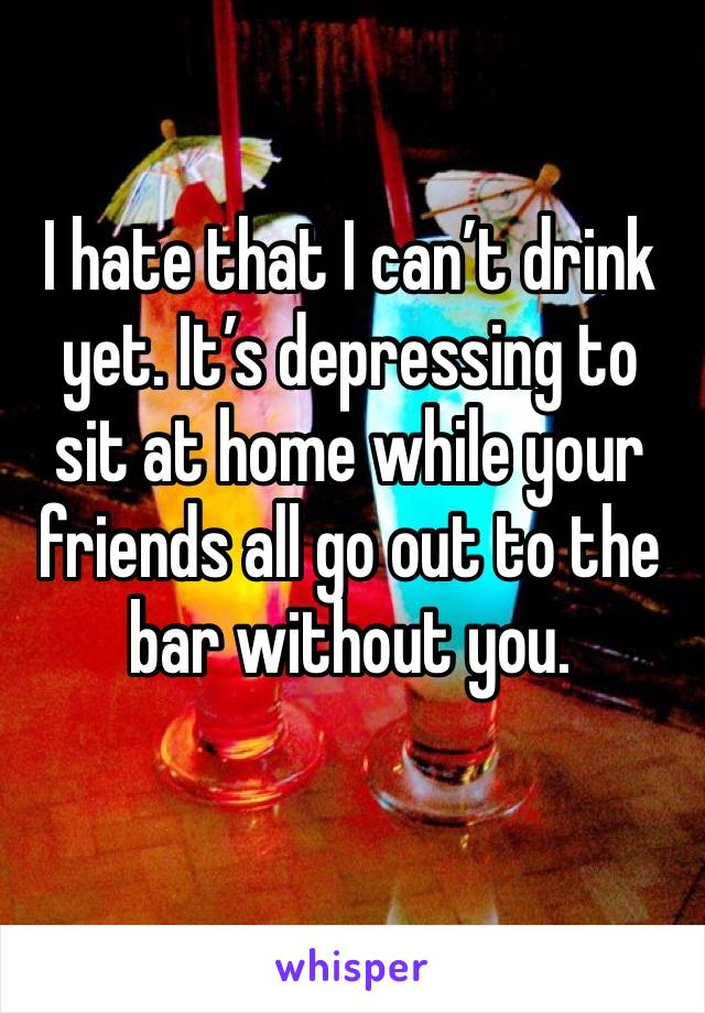 I hate that I can't drink yet. It's depressing to sit at home while your friends all go out to the bar without you.