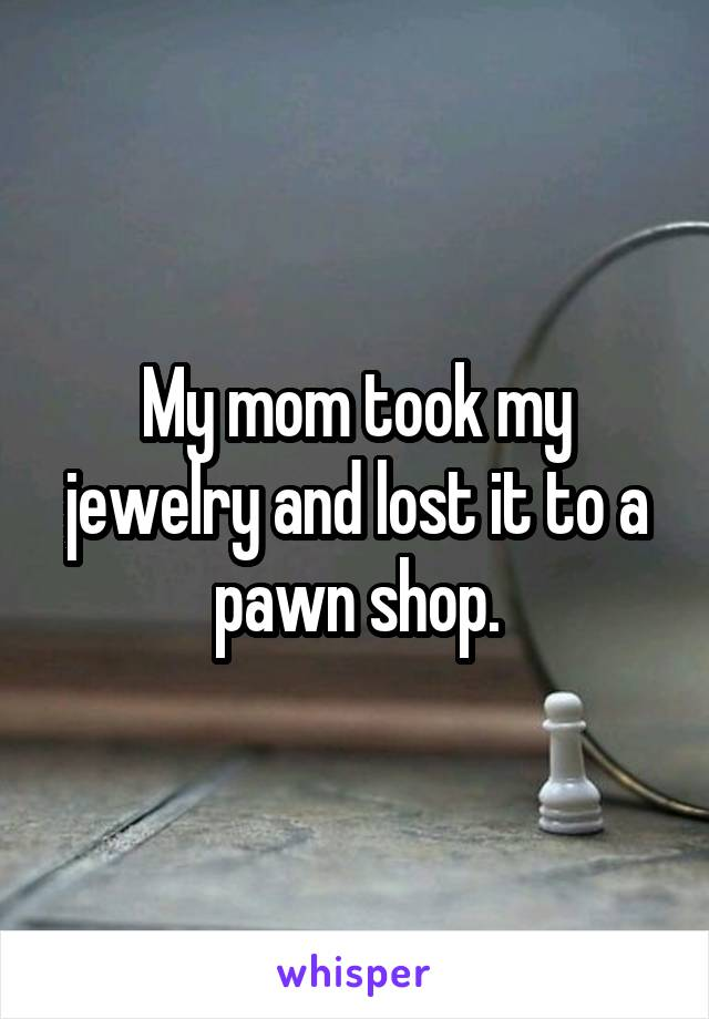 My mom took my jewelry and lost it to a pawn shop.