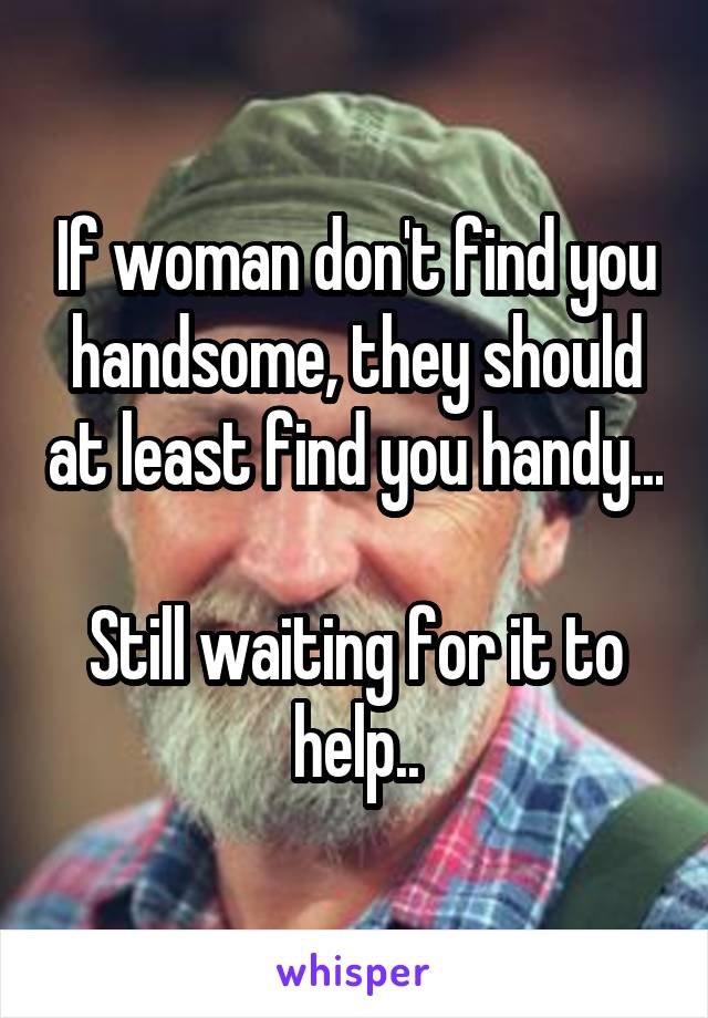 If woman don't find you handsome, they should at least find you handy...  Still waiting for it to help..