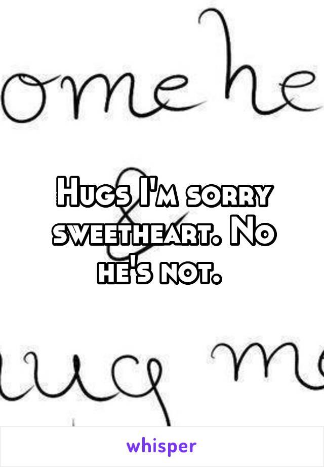 Hugs I'm sorry sweetheart. No he's not.