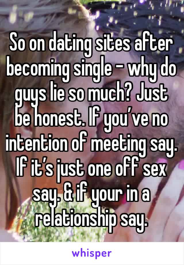 So on dating sites after becoming single - why do guys lie so much? Just be honest. If you've no intention of meeting say. If it's just one off sex say. & if your in a relationship say.