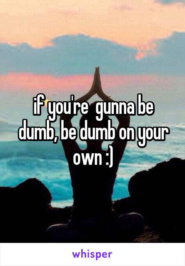 if you're  gunna be dumb, be dumb on your own :)