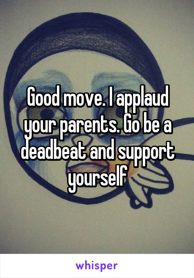 Good move. I applaud your parents. Go be a deadbeat and support yourself