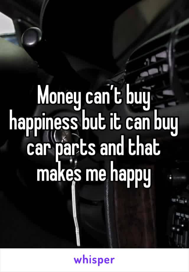 Money can't buy happiness but it can buy car parts and that makes me happy