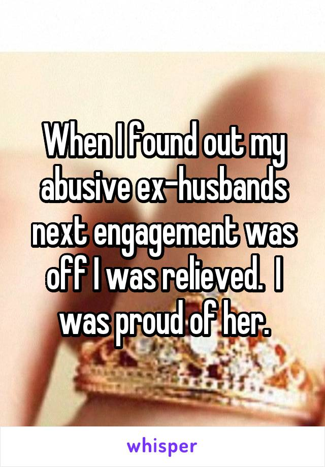 When I found out my abusive ex-husbands next engagement was off I was relieved.  I was proud of her.