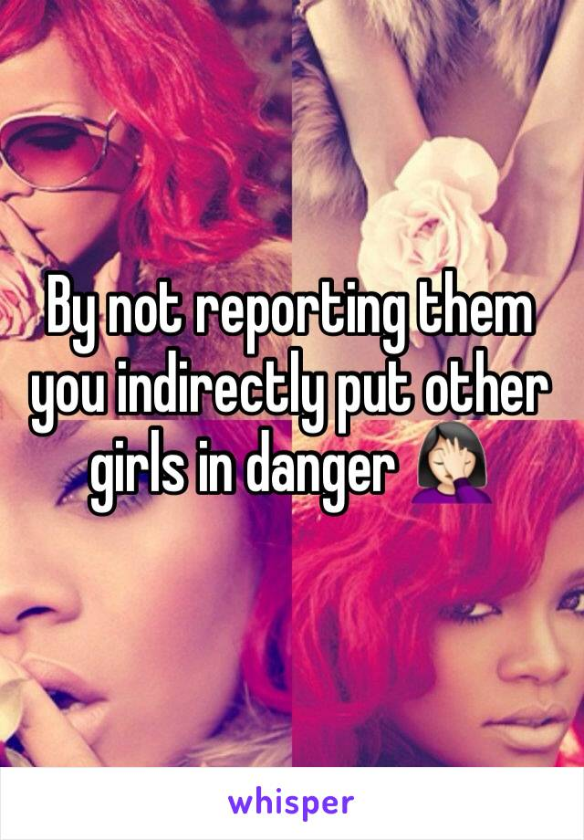 By not reporting them you indirectly put other girls in danger 🤦🏻♀️