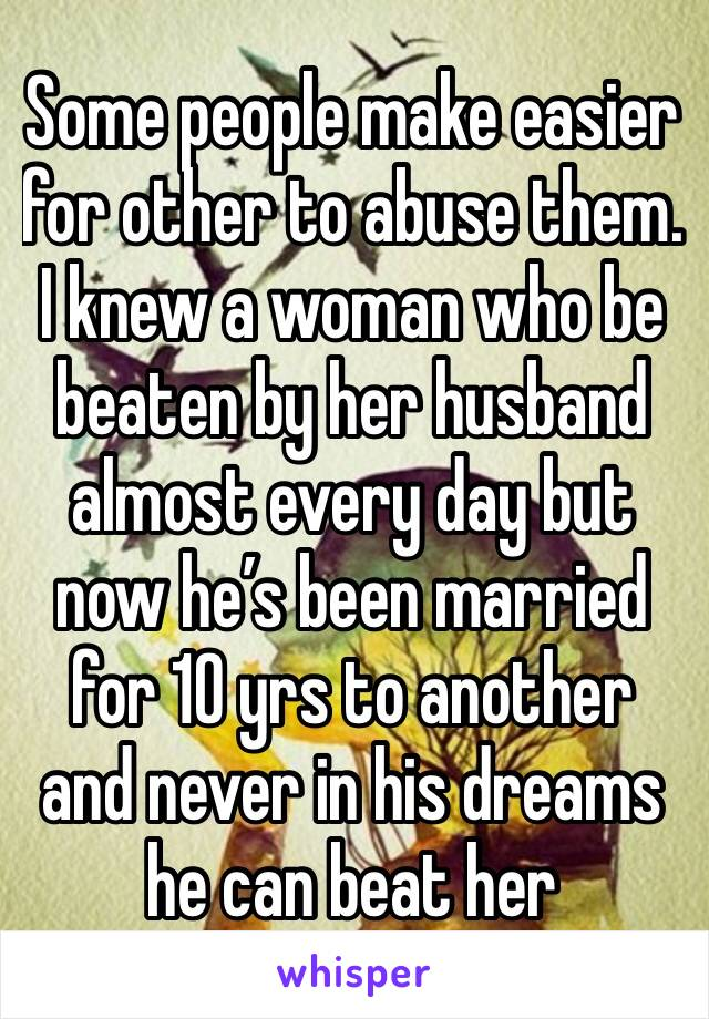 Some people make easier for other to abuse them. I knew a woman who be beaten by her husband almost every day but now he's been married for 10 yrs to another and never in his dreams he can beat her