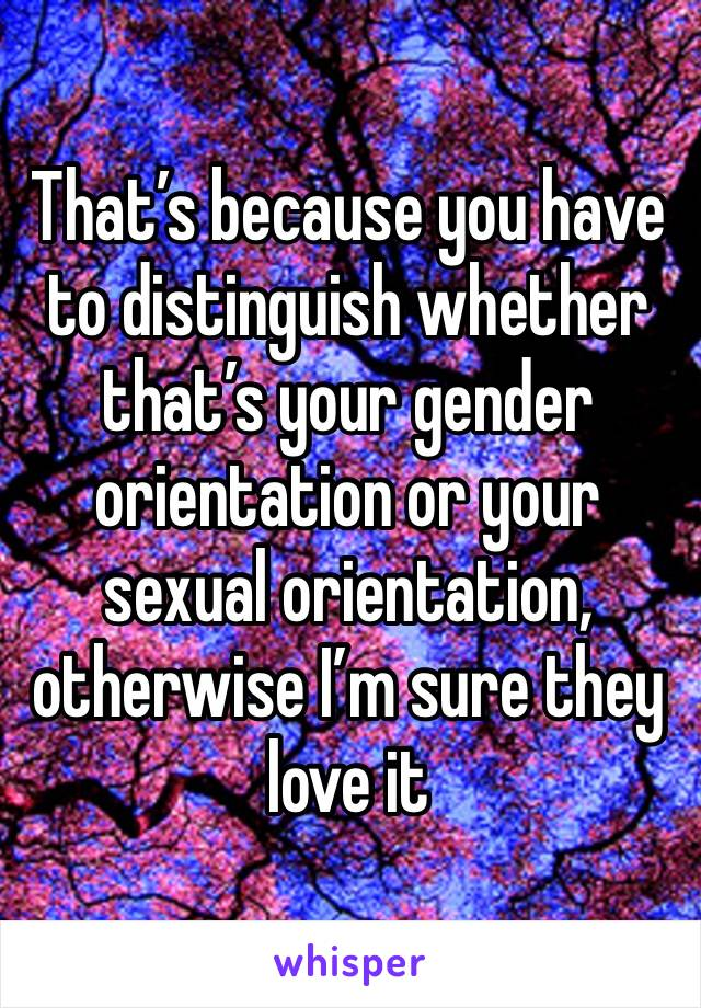 That's because you have to distinguish whether that's your gender orientation or your sexual orientation, otherwise I'm sure they love it