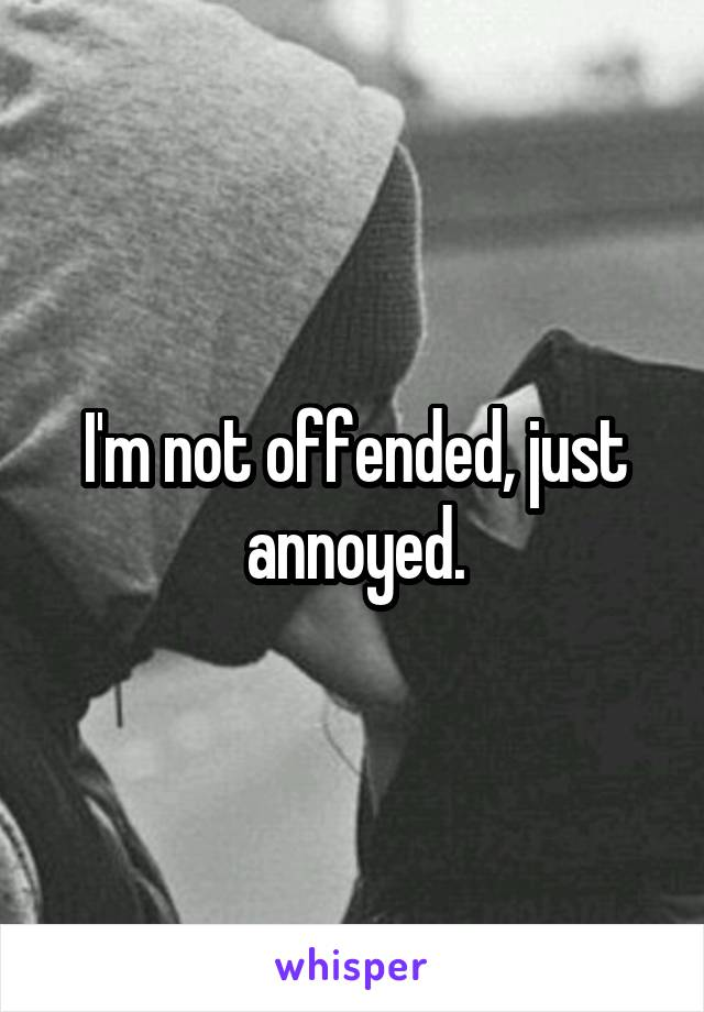 I'm not offended, just annoyed.