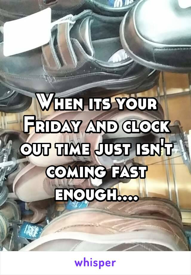 When its your Friday and clock out time just isn't coming fast enough....