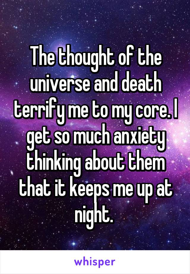 The thought of the universe and death terrify me to my core. I get so much anxiety thinking about them that it keeps me up at night.