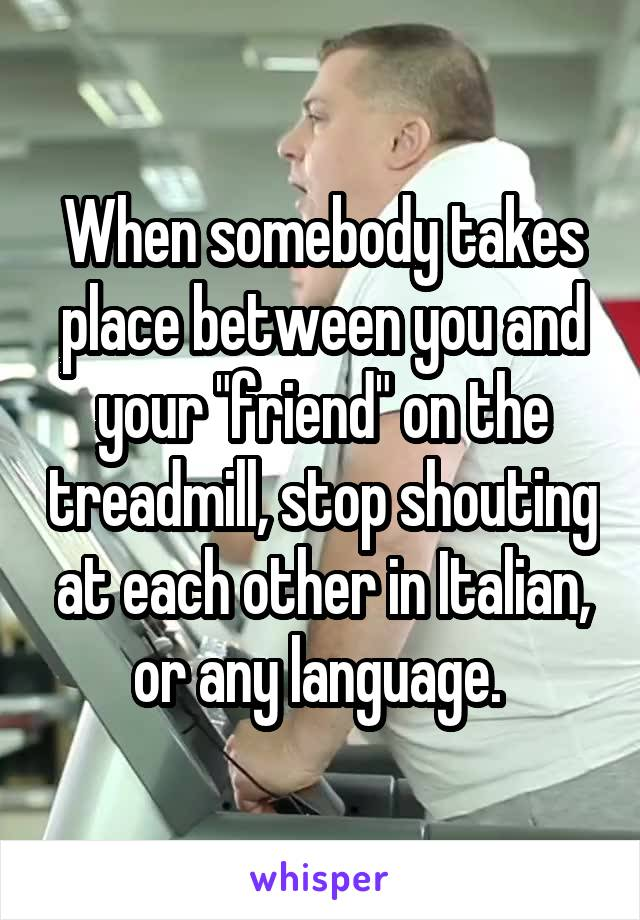 """When somebody takes place between you and your """"friend"""" on the treadmill, stop shouting at each other in Italian, or any language."""