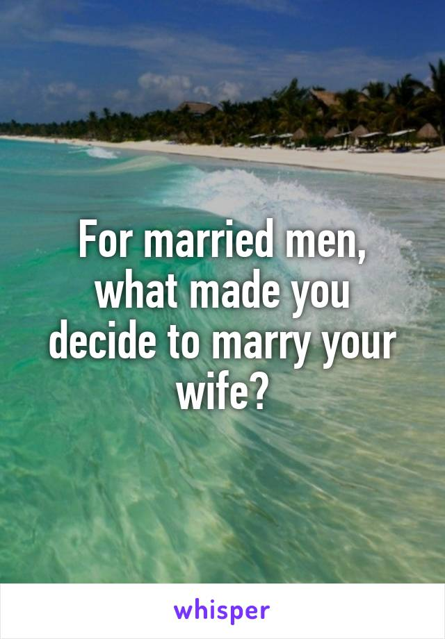 For married men, what made you decide to marry your wife?