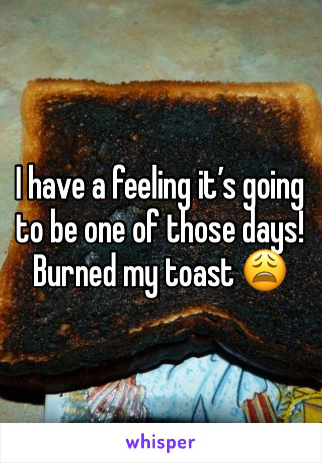 I have a feeling it's going to be one of those days! Burned my toast 😩