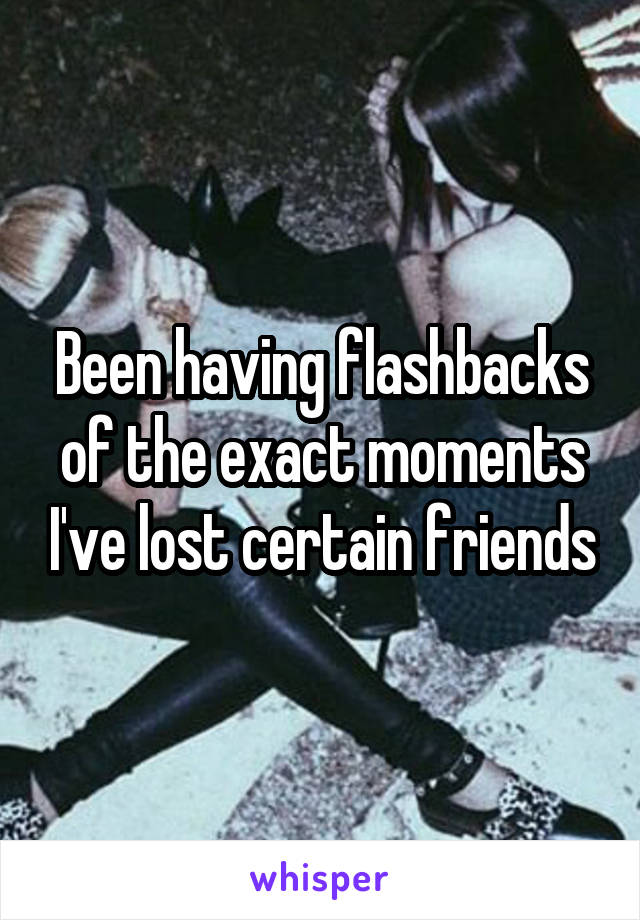 Been having flashbacks of the exact moments I've lost certain friends