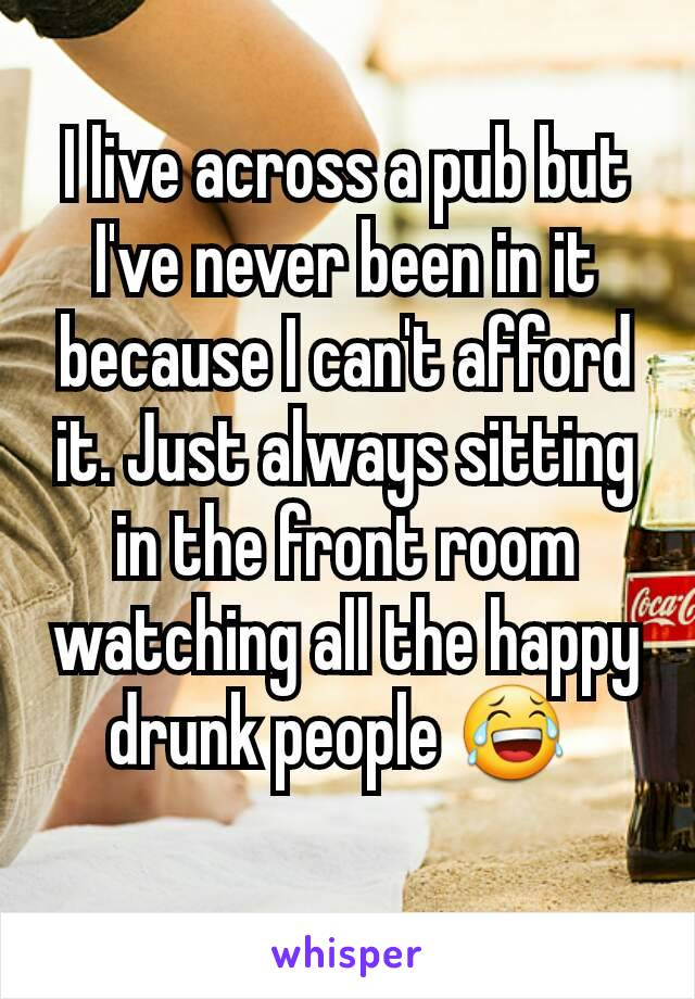 I live across a pub but I've never been in it because I can't afford it. Just always sitting in the front room watching all the happy drunk people 😂