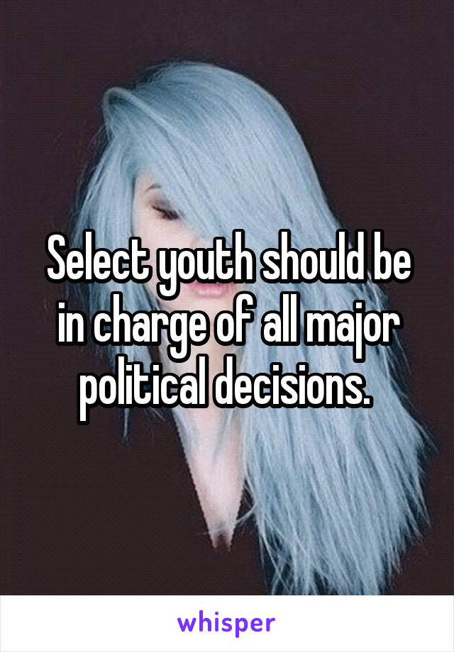Select youth should be in charge of all major political decisions.