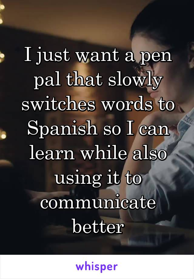I just want a pen pal that slowly switches words to Spanish so I can learn while also using it to communicate better