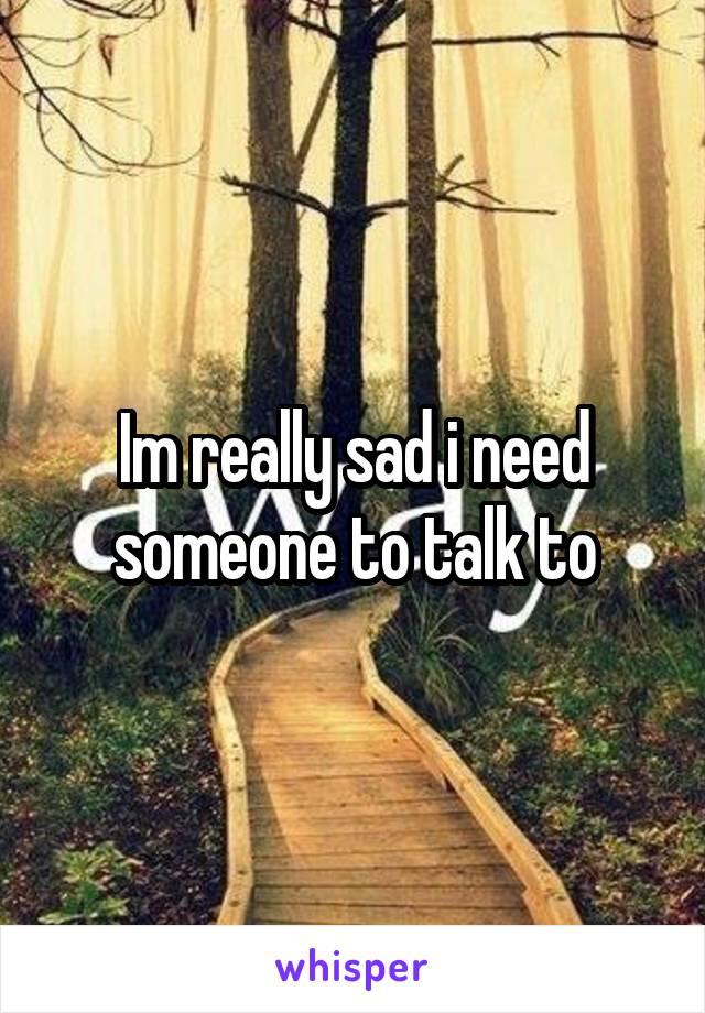 Im really sad i need someone to talk to