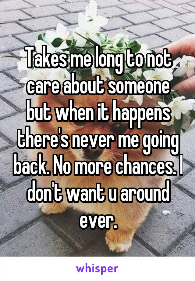Takes me long to not care about someone but when it happens there's never me going back. No more chances. I don't want u around ever.