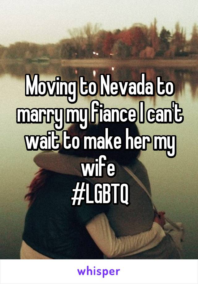 Moving to Nevada to marry my fiance I can't wait to make her my wife  #LGBTQ